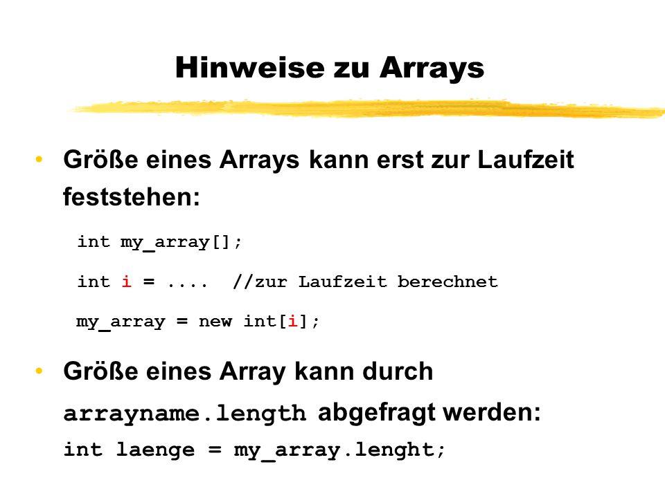 Hinweise zu Arrays Größe eines Arrays kann erst zur Laufzeit feststehen: int my_array[]; int i = .... //zur Laufzeit berechnet.